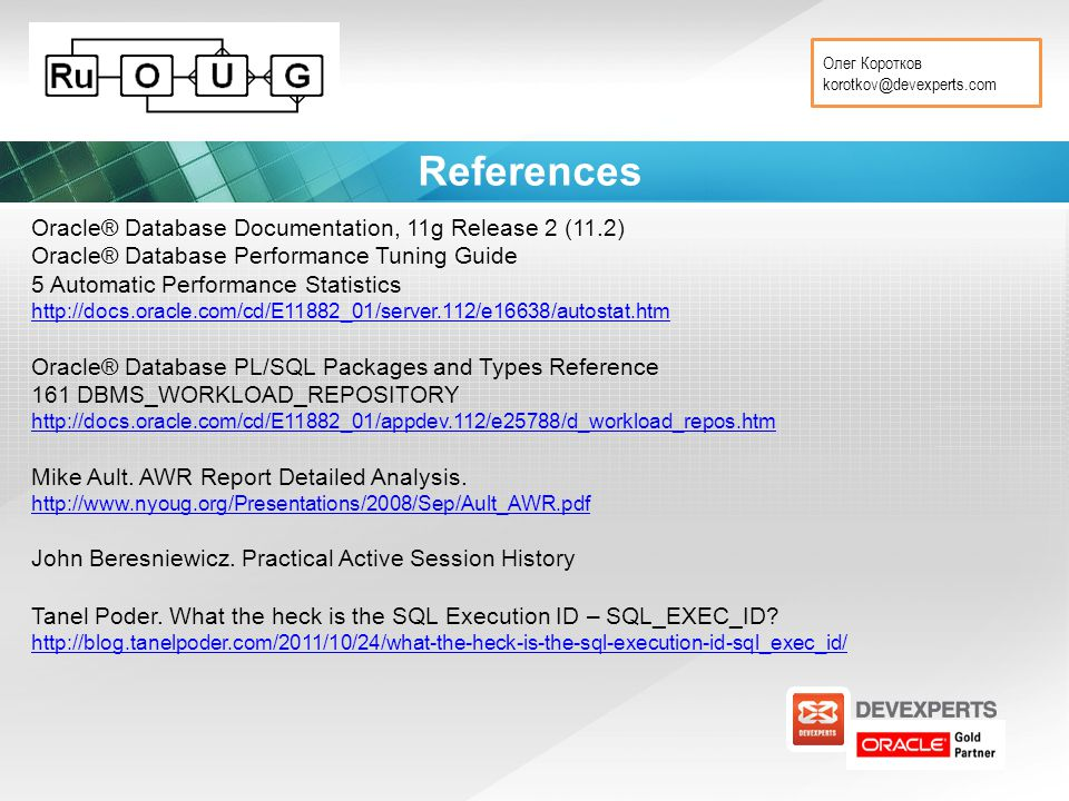 Олег Коротков korotkov@devexperts.com References Oracle® Database Documentation, 11g Release 2 (11.2) Oracle® Database Performance Tuning Guide 5 Automatic Performance Statistics http://docs.oracle.com/cd/E11882_01/server.112/e16638/autostat.htm Oracle® Database PL/SQL Packages and Types Reference 161 DBMS_WORKLOAD_REPOSITORY http://docs.oracle.com/cd/E11882_01/appdev.112/e25788/d_workload_repos.htm Mike Ault.