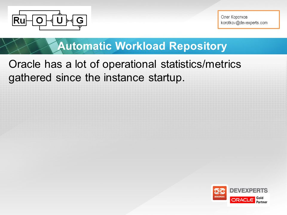 Олег Коротков korotkov@devexperts.com Automatic Workload Repository Oracle has a lot of operational statistics/metrics gathered since the instance startup.