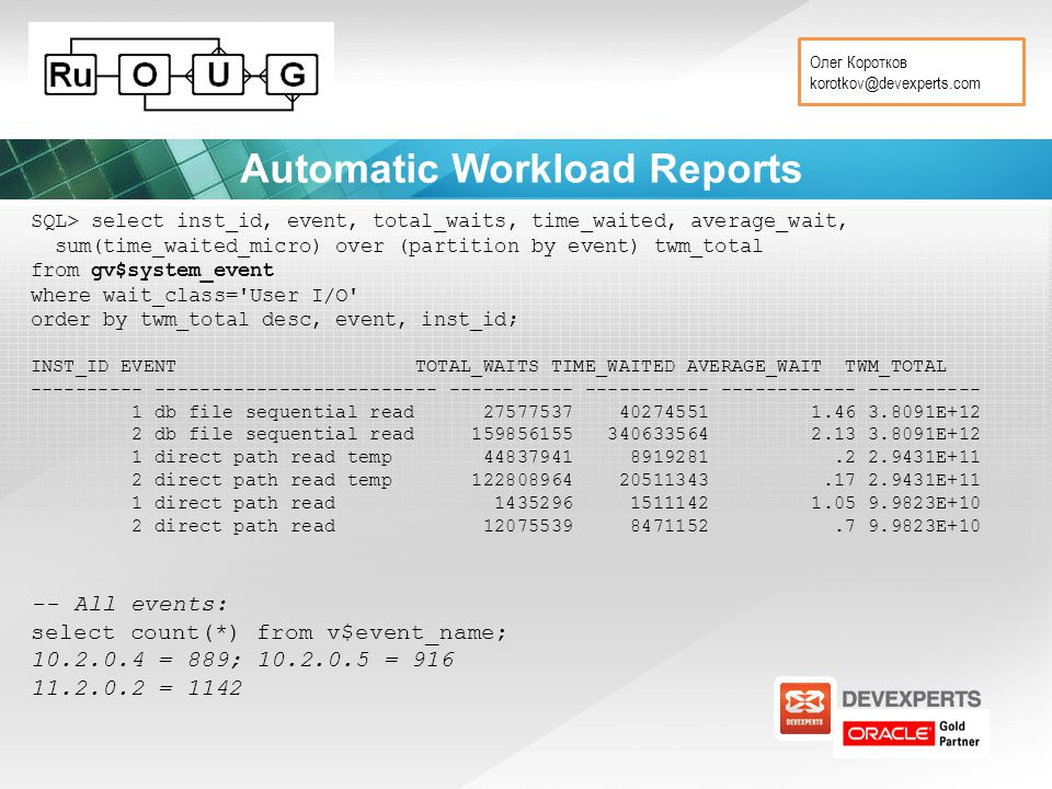 Олег Коротков korotkov@devexperts.com Automatic Workload Reports SQL> select inst_id, event, total_waits, time_waited, average_wait, sum(time_waited_micro) over (partition by event) twm_total from gv$system_event where wait_class= User I/O order by twm_total desc, event, inst_id; INST_ID EVENT TOTAL_WAITS TIME_WAITED AVERAGE_WAIT TWM_TOTAL ---------- ------------------------- ----------- ----------- ------------ ---------- 1 db file sequential read 27577537 40274551 1.46 3.8091E+12 2 db file sequential read 159856155 340633564 2.13 3.8091E+12 1 direct path read temp 44837941 8919281.2 2.9431E+11 2 direct path read temp 122808964 20511343.17 2.9431E+11 1 direct path read 1435296 1511142 1.05 9.9823E+10 2 direct path read 12075539 8471152.7 9.9823E+10 -- All events: select count(*) from v$event_name; 10.2.0.4 = 889; 10.2.0.5 = 916 11.2.0.2 = 1142