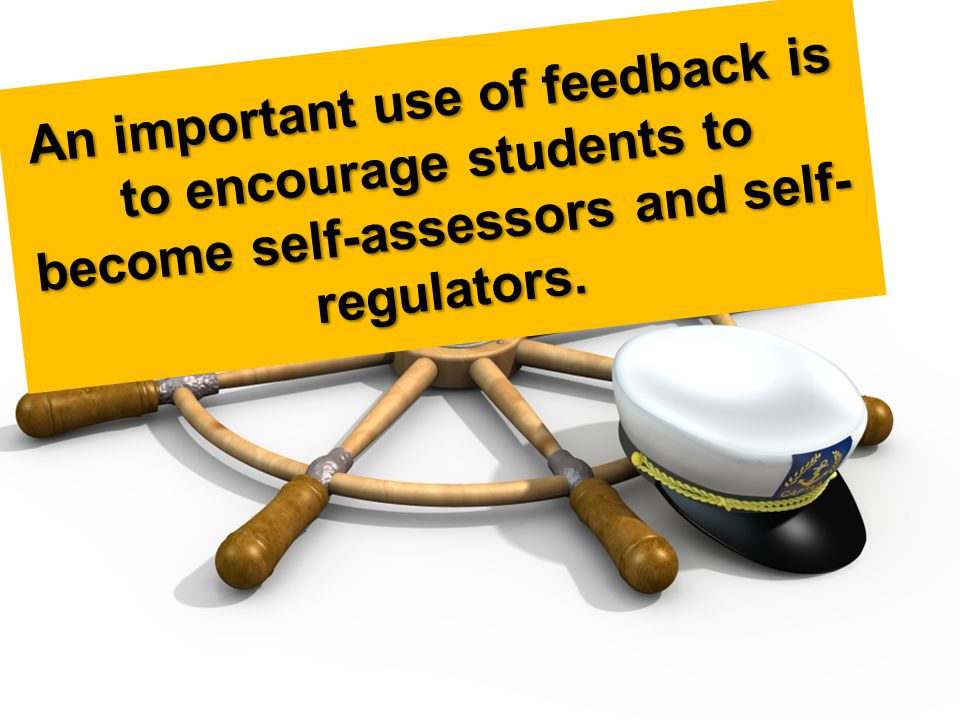 An important use of feedback is to encourage students to become self-assessors and self- regulators.