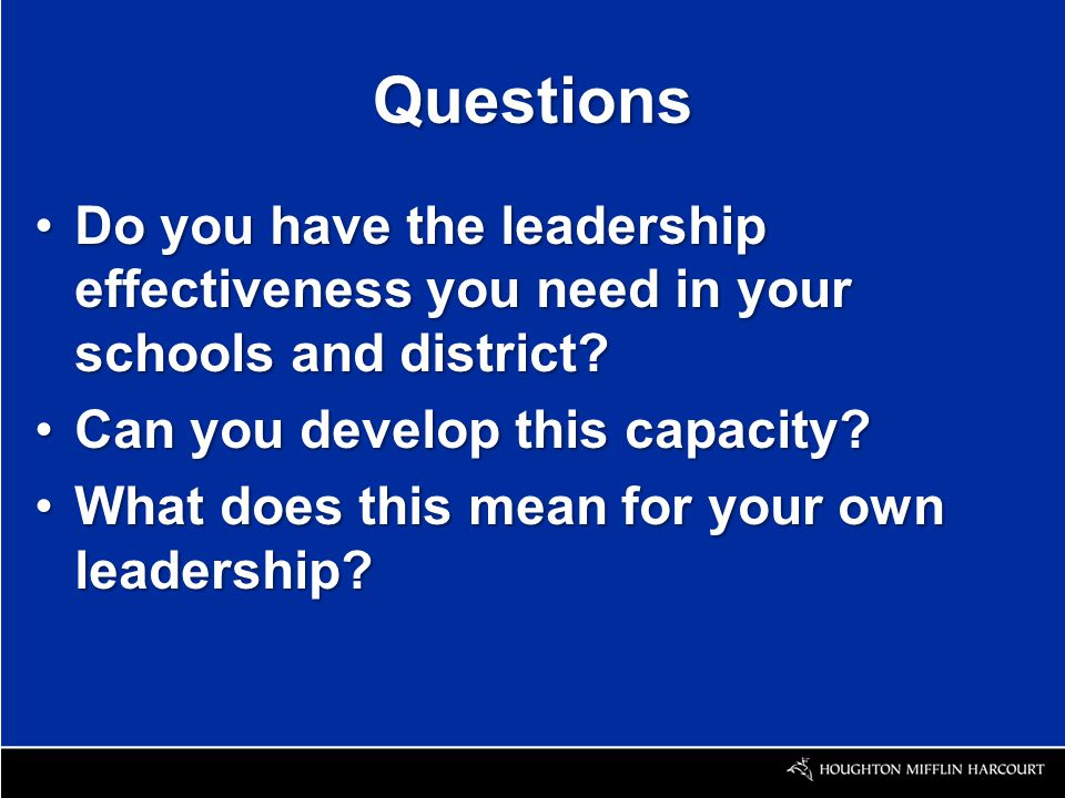 Questions Do you have the leadership effectiveness you need in your schools and district?Do you have the leadership effectiveness you need in your schools and district.