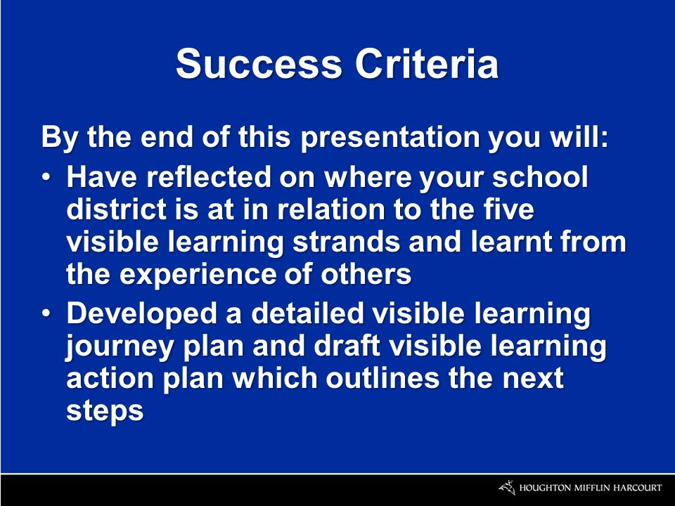Success Criteria By the end of this presentation you will: Have reflected on where your school district is at in relation to the five visible learning strands and learnt from the experience of othersHave reflected on where your school district is at in relation to the five visible learning strands and learnt from the experience of others Developed a detailed visible learning journey plan and draft visible learning action plan which outlines the next stepsDeveloped a detailed visible learning journey plan and draft visible learning action plan which outlines the next steps