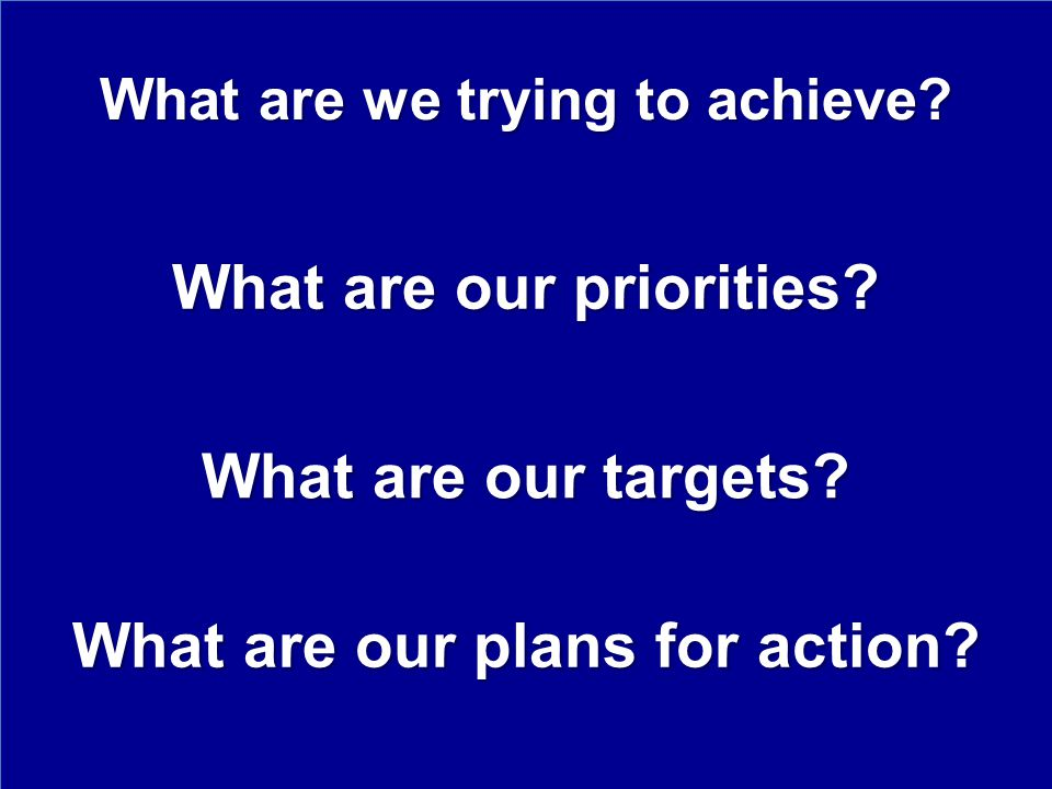 What are we trying to achieve.What are our priorities.