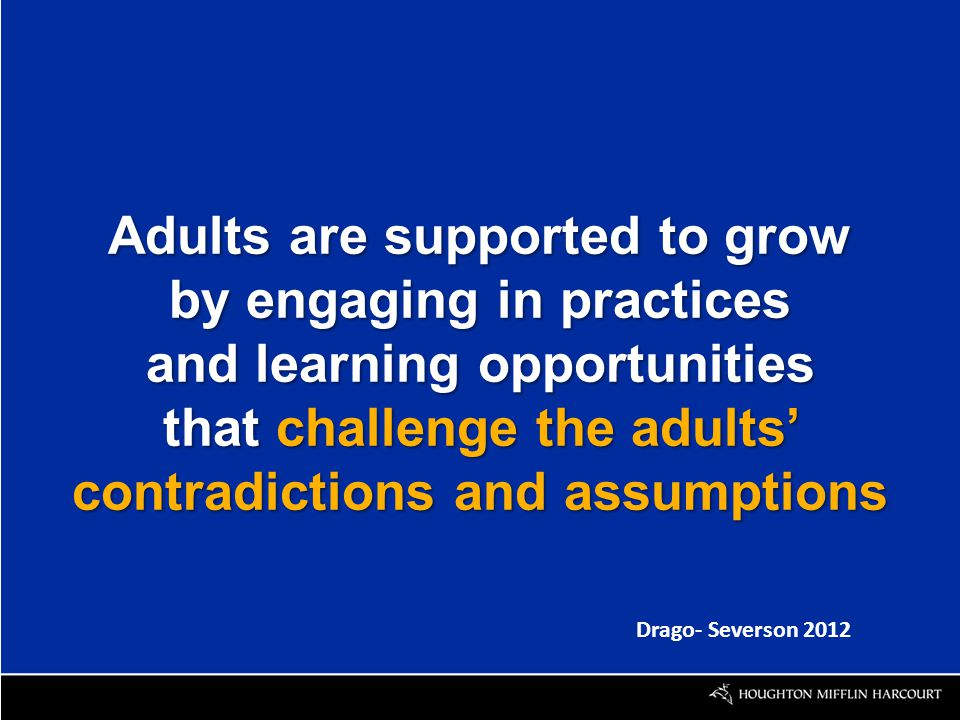 Adults are supported to grow by engaging in practices and learning opportunities that challenge the adults' contradictions and assumptions Drago- Severson 2012