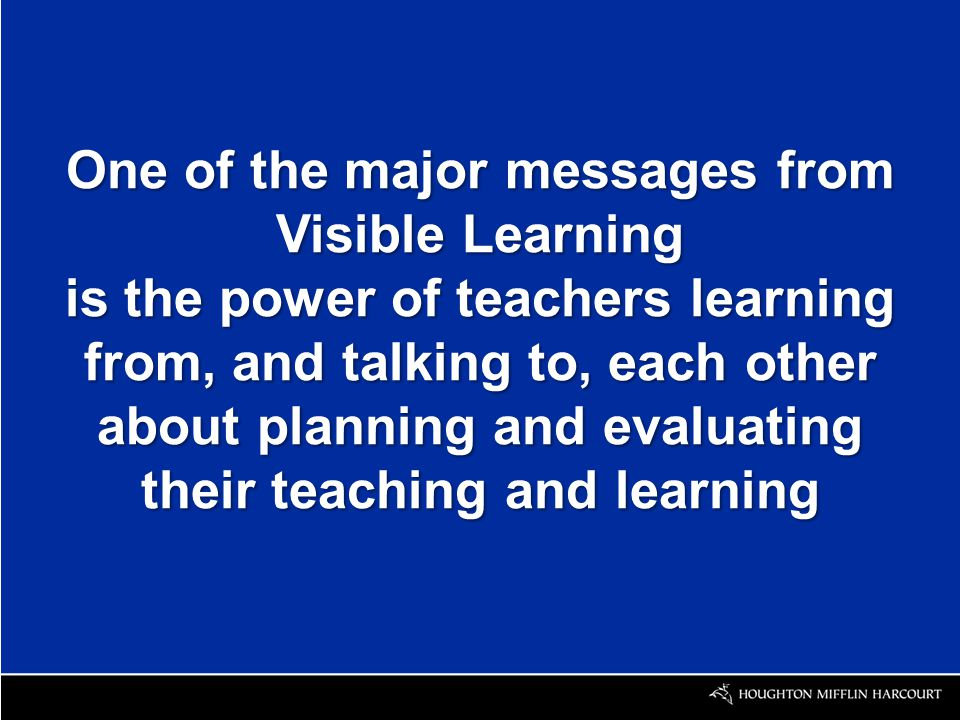 One of the major messages from Visible Learning is the power of teachers learning from, and talking to, each other about planning and evaluating their teaching and learning