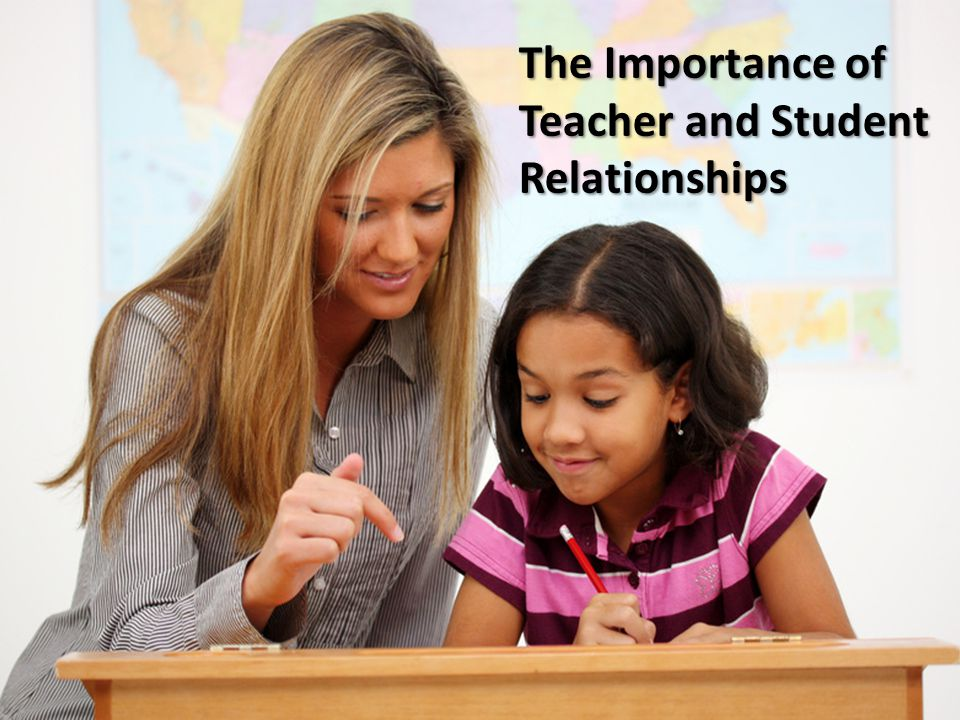 Teacher and Student Connections The Importance of Teacher and Student Relationships