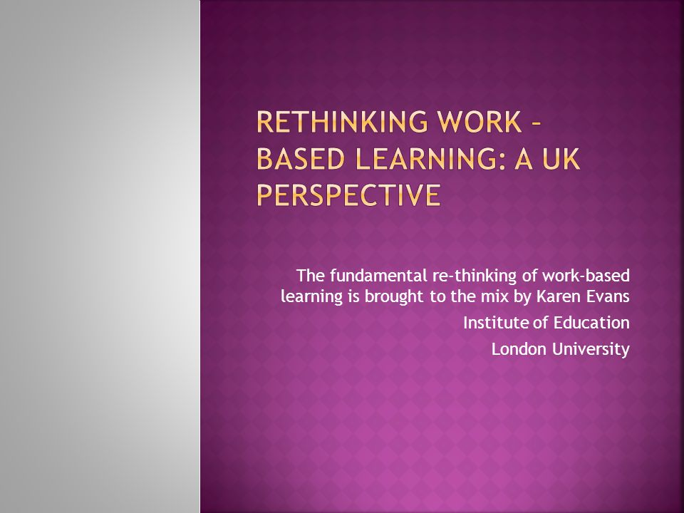 The fundamental re-thinking of work-based learning is brought to the mix by Karen Evans Institute of Education London University