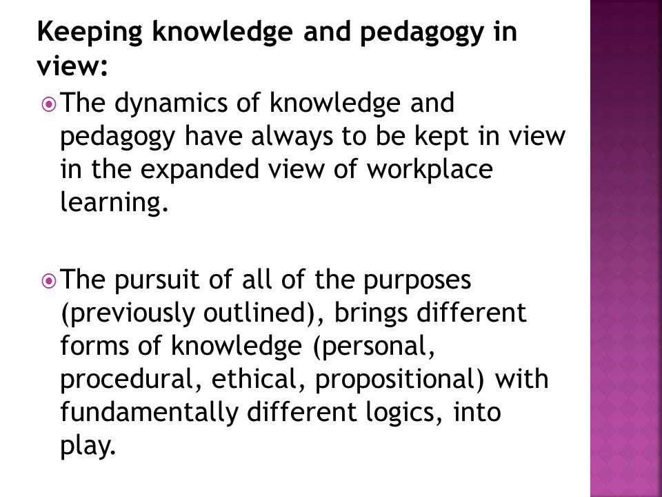  The dynamics of knowledge and pedagogy have always to be kept in view in the expanded view of workplace learning.