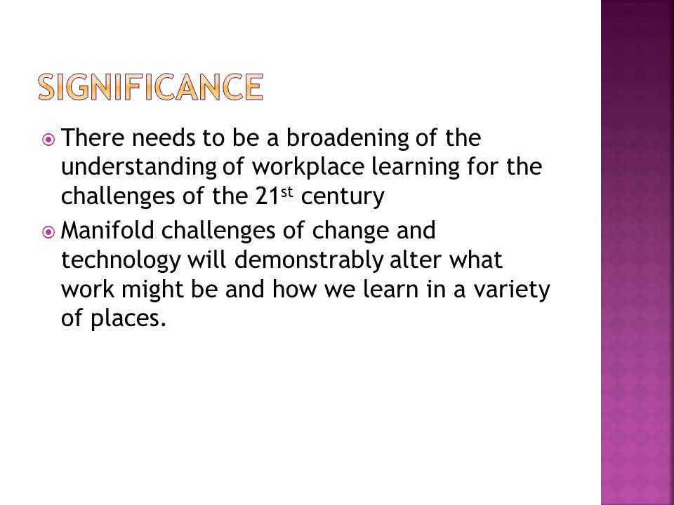  There needs to be a broadening of the understanding of workplace learning for the challenges of the 21 st century  Manifold challenges of change and technology will demonstrably alter what work might be and how we learn in a variety of places.