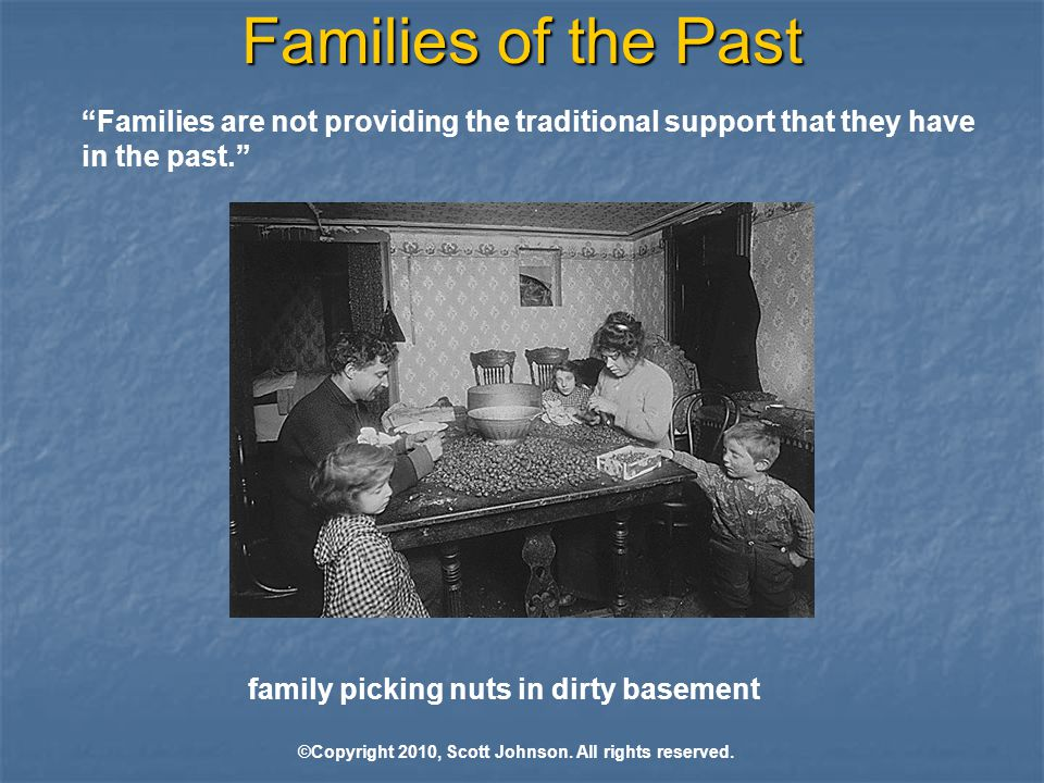 Families of the Past Families are not providing the traditional support that they have in the past. family picking nuts in dirty basement ©Copyright 2010, Scott Johnson.