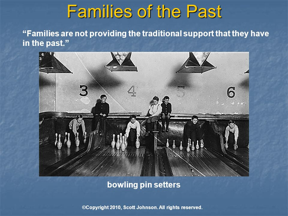 Families of the Past Families are not providing the traditional support that they have in the past. bowling pin setters ©Copyright 2010, Scott Johnson.