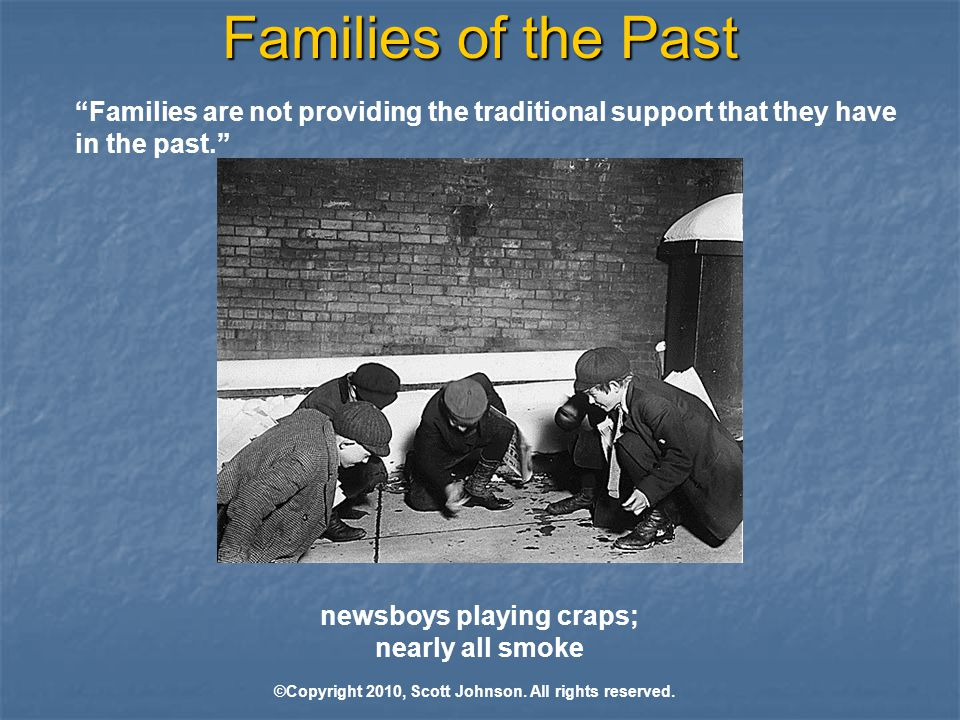 Families of the Past Families are not providing the traditional support that they have in the past. newsboys playing craps; nearly all smoke ©Copyright 2010, Scott Johnson.