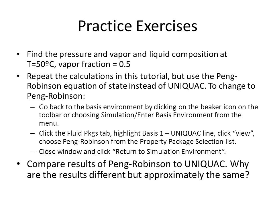 Practice Exercises Find the pressure and vapor and liquid composition at T=50ºC, vapor fraction = 0.5 Repeat the calculations in this tutorial, but use the Peng- Robinson equation of state instead of UNIQUAC.