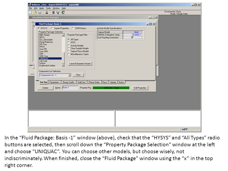 In the Fluid Package: Basis -1 window (above), check that the HYSYS and All Types radio buttons are selected, then scroll down the Property Package Selection window at the left and choose UNIQUAC .