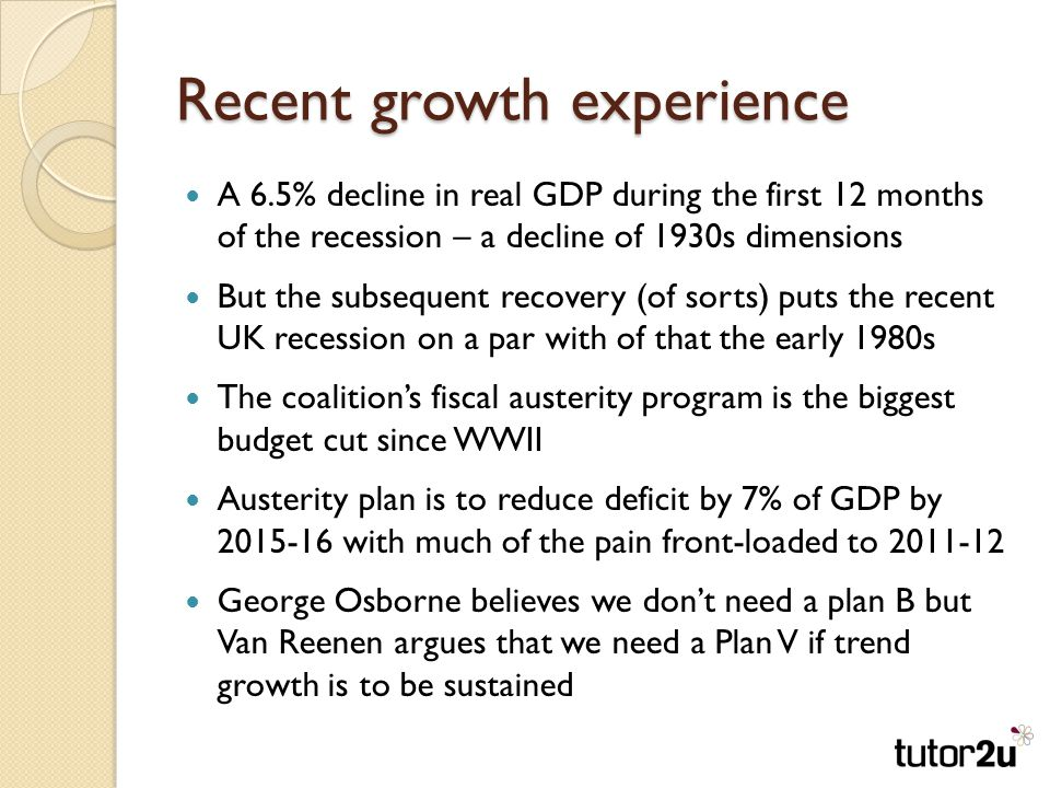 Recent growth experience A 6.5% decline in real GDP during the first 12 months of the recession – a decline of 1930s dimensions But the subsequent recovery (of sorts) puts the recent UK recession on a par with of that the early 1980s The coalition's fiscal austerity program is the biggest budget cut since WWII Austerity plan is to reduce deficit by 7% of GDP by with much of the pain front-loaded to George Osborne believes we don't need a plan B but Van Reenen argues that we need a Plan V if trend growth is to be sustained
