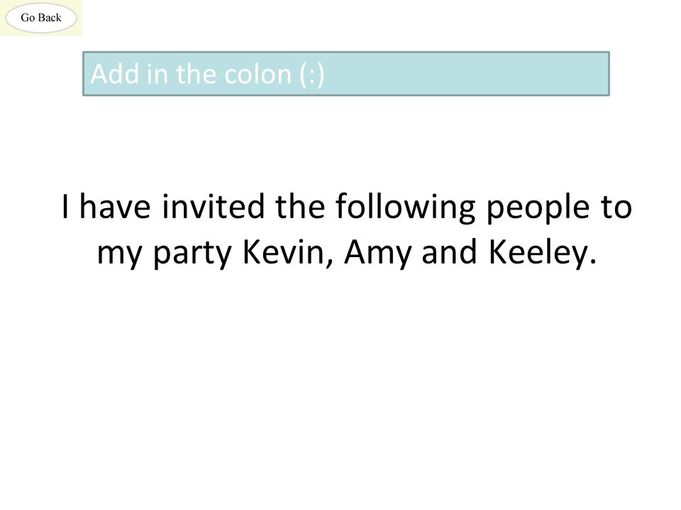 I have invited the following people to my party Kevin, Amy and Keeley. Add in the colon (:)