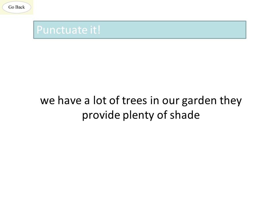 we have a lot of trees in our garden they provide plenty of shade Punctuate it!