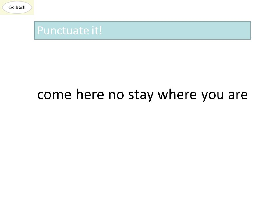 come here no stay where you are Punctuate it!