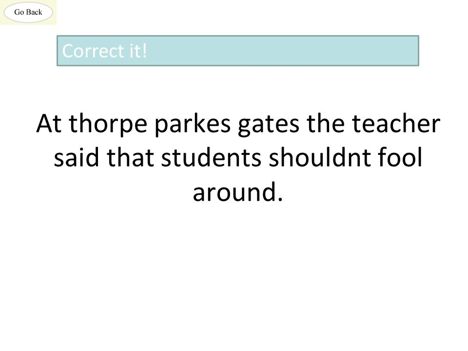 At thorpe parkes gates the teacher said that students shouldnt fool around. Correct it!