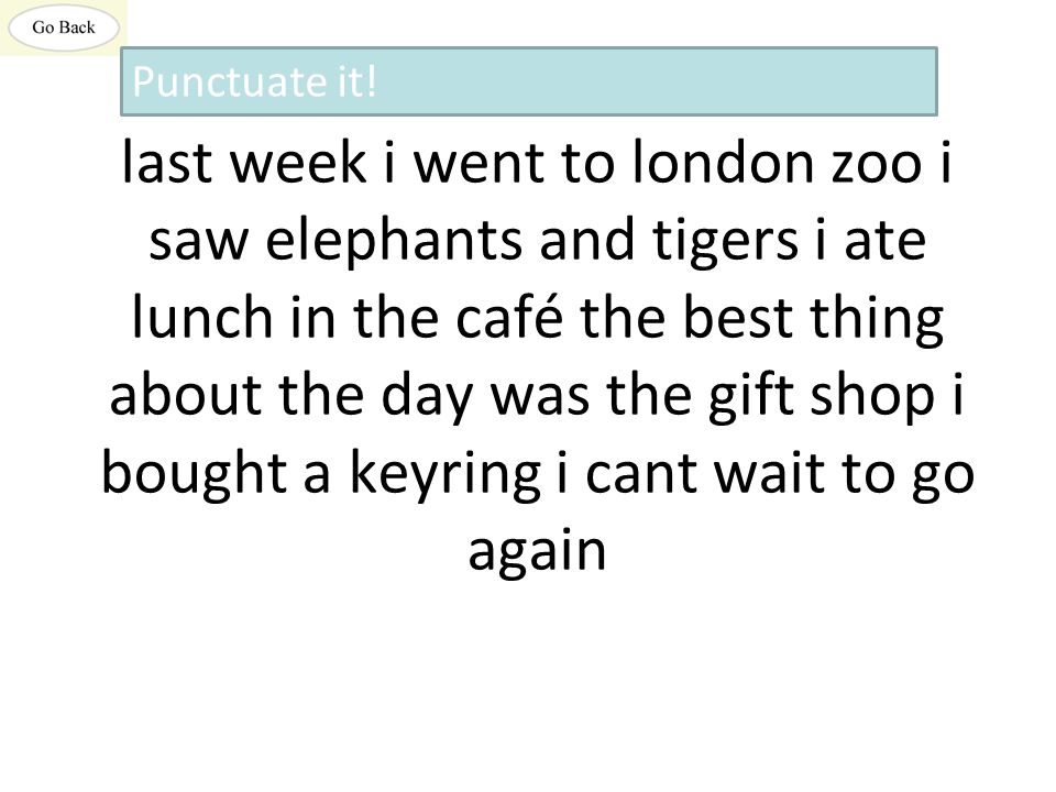 last week i went to london zoo i saw elephants and tigers i ate lunch in the café the best thing about the day was the gift shop i bought a keyring i cant wait to go again Punctuate it!