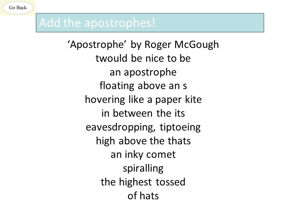 'Apostrophe' by Roger McGough twould be nice to be an apostrophe floating above an s hovering like a paper kite in between the its eavesdropping, tiptoeing high above the thats an inky comet spiralling the highest tossed of hats Add the apostrophes!
