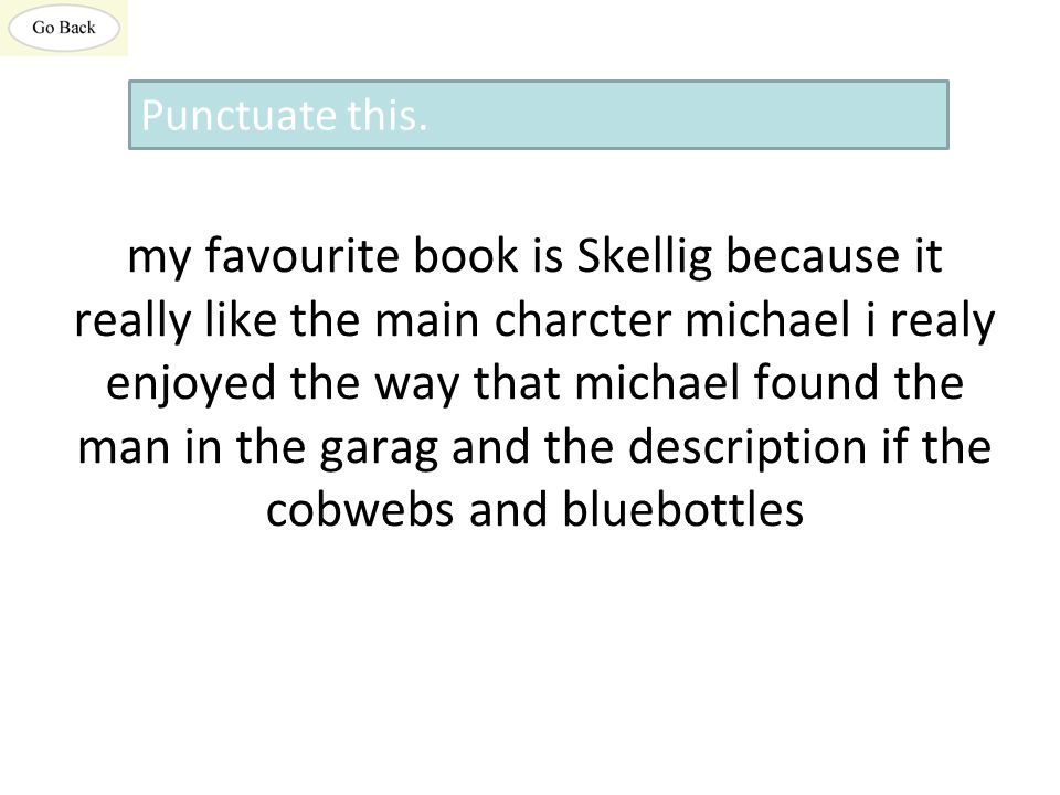 my favourite book is Skellig because it really like the main charcter michael i realy enjoyed the way that michael found the man in the garag and the description if the cobwebs and bluebottles Punctuate this.