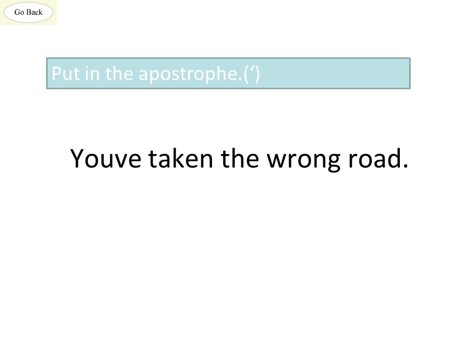 Youve taken the wrong road. Put in the apostrophe.(')