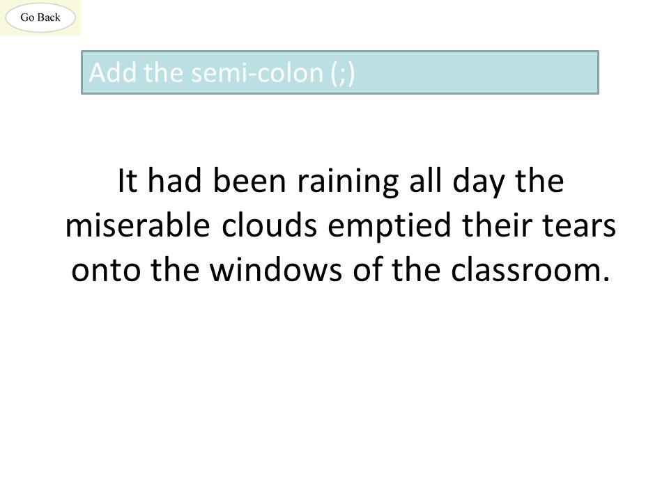 It had been raining all day the miserable clouds emptied their tears onto the windows of the classroom.