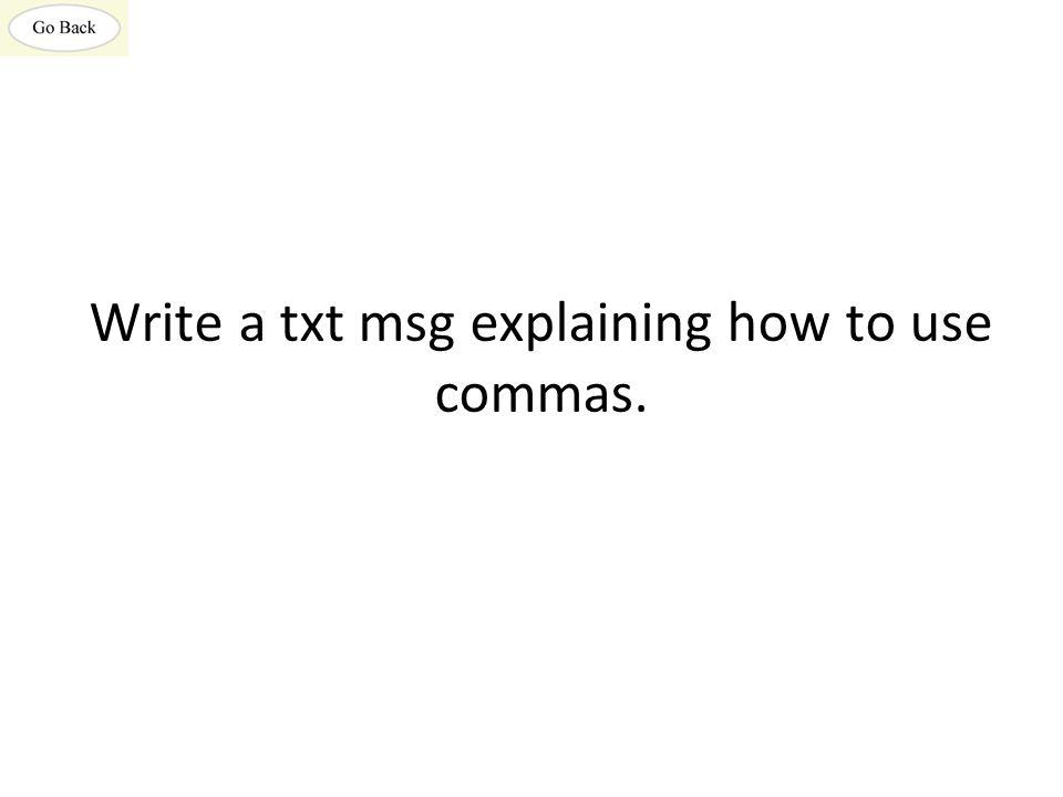 Write a txt msg explaining how to use commas.