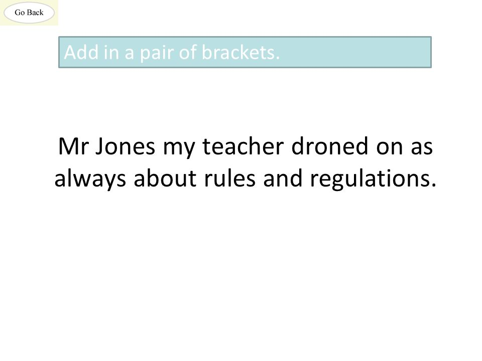 Mr Jones my teacher droned on as always about rules and regulations. Add in a pair of brackets.