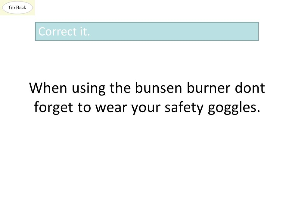 When using the bunsen burner dont forget to wear your safety goggles. Correct it.