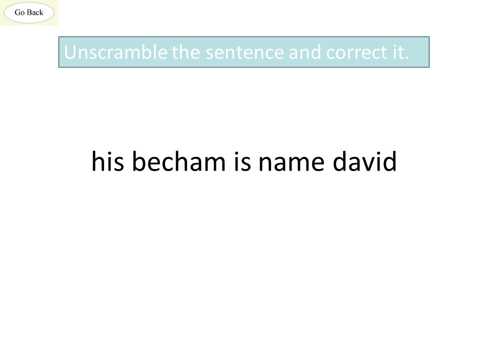 his becham is name david Unscramble the sentence and correct it.