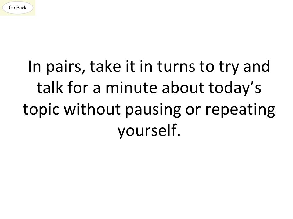 In pairs, take it in turns to try and talk for a minute about today's topic without pausing or repeating yourself.