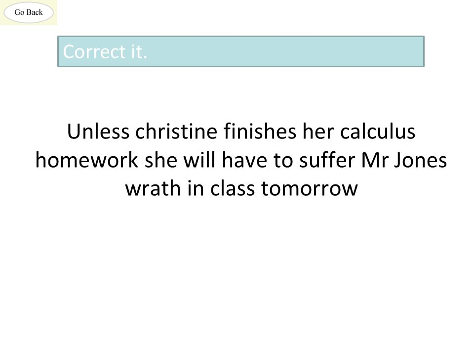 Unless christine finishes her calculus homework she will have to suffer Mr Jones wrath in class tomorrow Correct it.