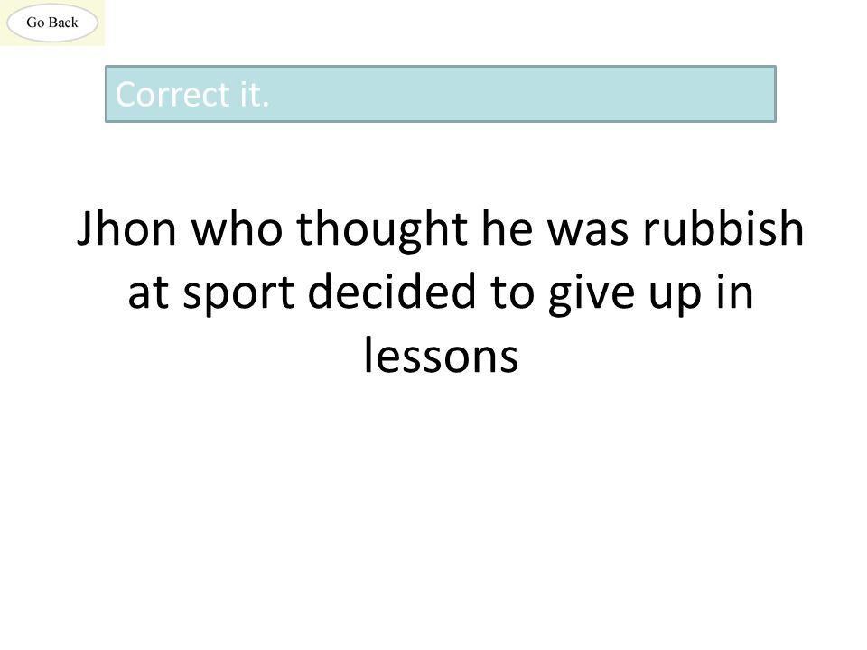 Jhon who thought he was rubbish at sport decided to give up in lessons Correct it.