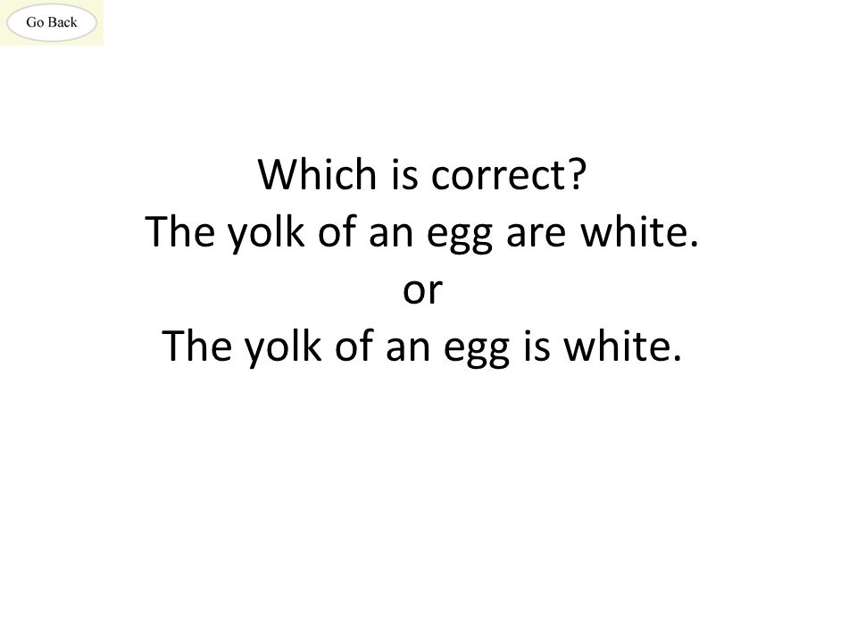 Which is correct The yolk of an egg are white. or The yolk of an egg is white.