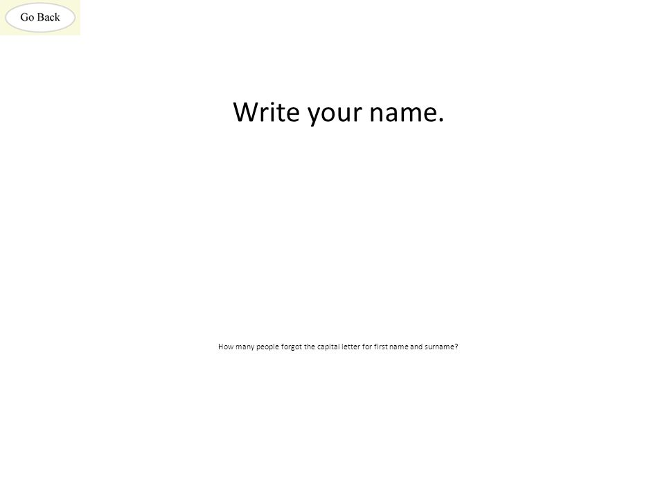 Write your name. How many people forgot the capital letter for first name and surname?