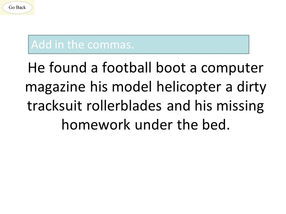 He found a football boot a computer magazine his model helicopter a dirty tracksuit rollerblades and his missing homework under the bed.