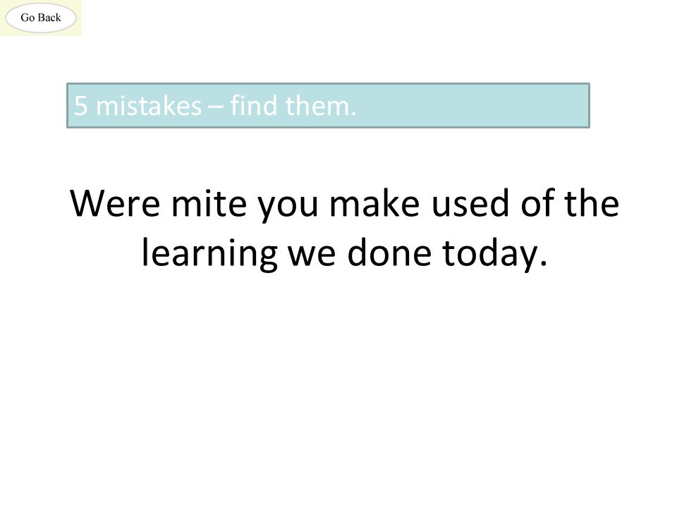 Were mite you make used of the learning we done today. 5 mistakes – find them.