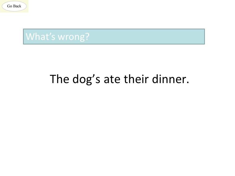 The dog's ate their dinner. What's wrong