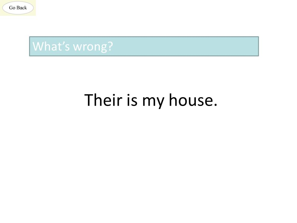 Their is my house. What's wrong?