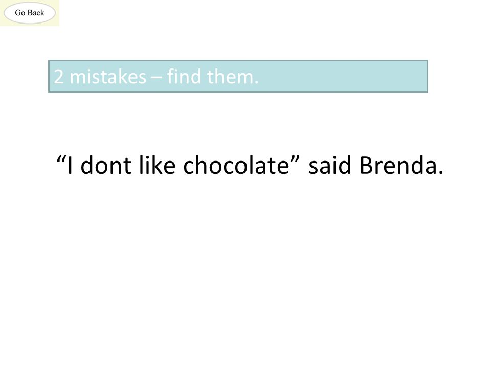 I dont like chocolate said Brenda. 2 mistakes – find them.