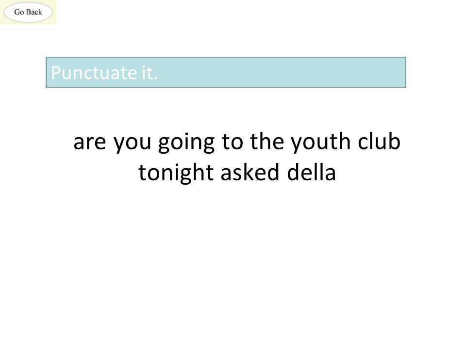 are you going to the youth club tonight asked della Punctuate it.