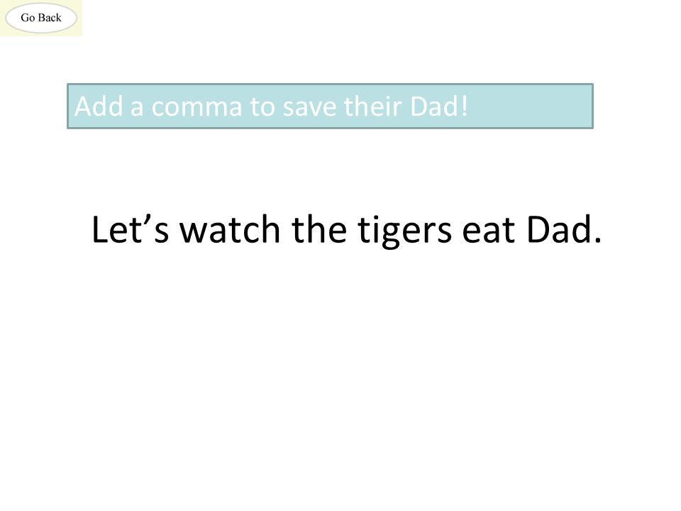 Let's watch the tigers eat Dad. Add a comma to save their Dad!