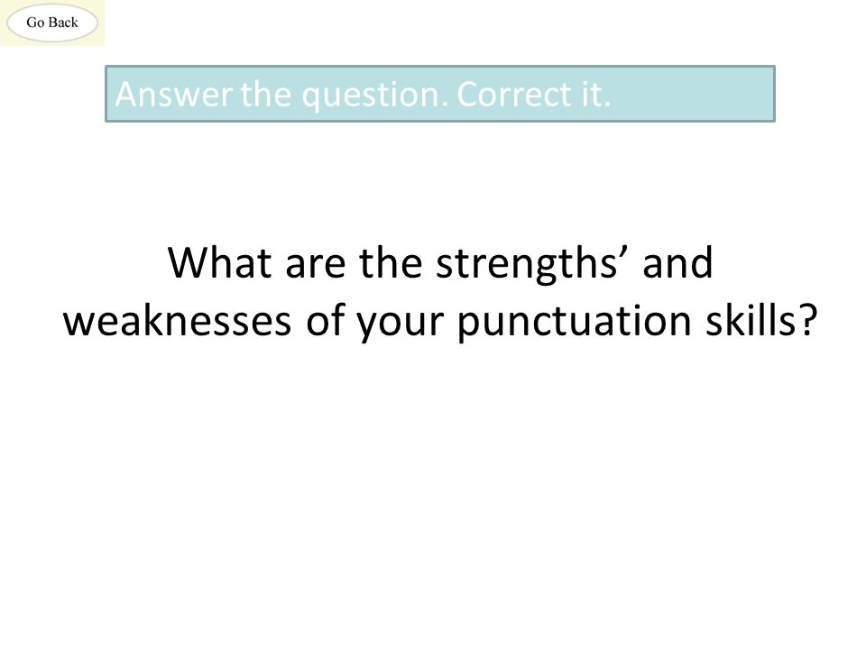 What are the strengths' and weaknesses of your punctuation skills? Answer the question. Correct it.