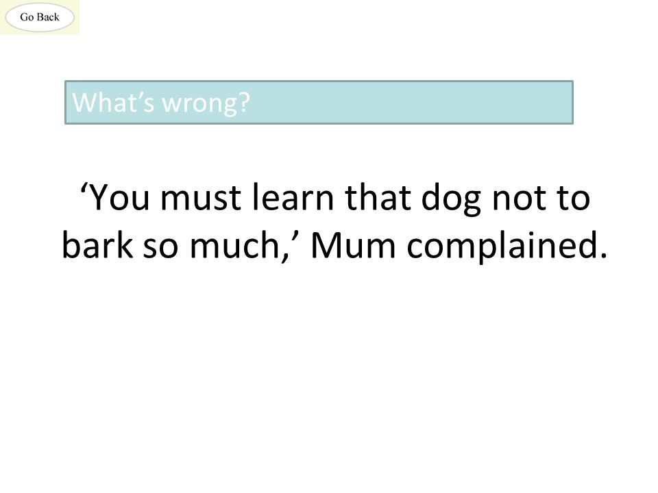 'You must learn that dog not to bark so much,' Mum complained. What's wrong