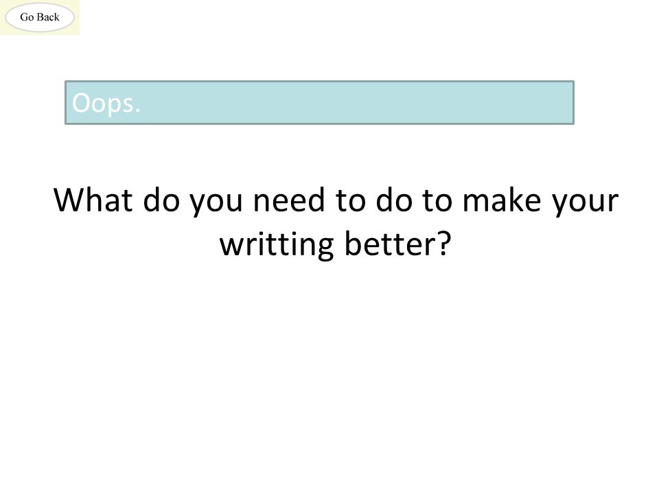 What do you need to do to make your writting better? Oops.