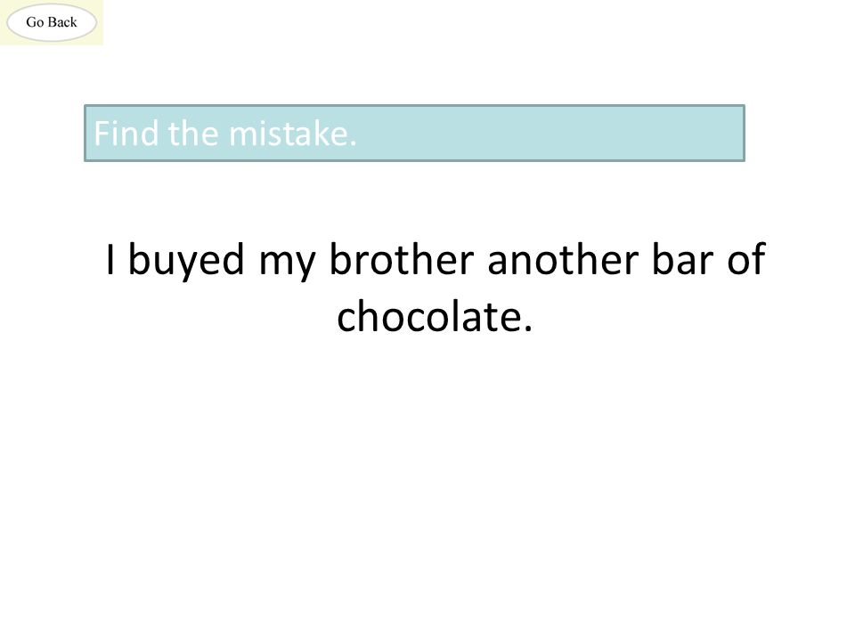 I buyed my brother another bar of chocolate. Find the mistake.