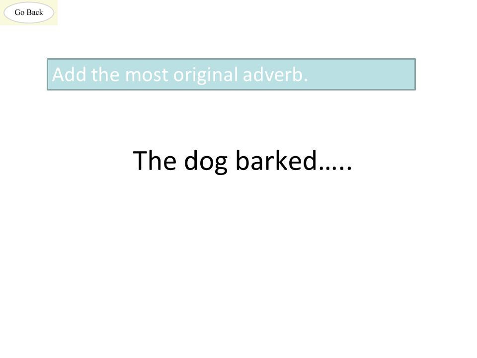 The dog barked….. Add the most original adverb.