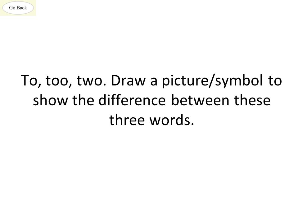 To, too, two. Draw a picture/symbol to show the difference between these three words.